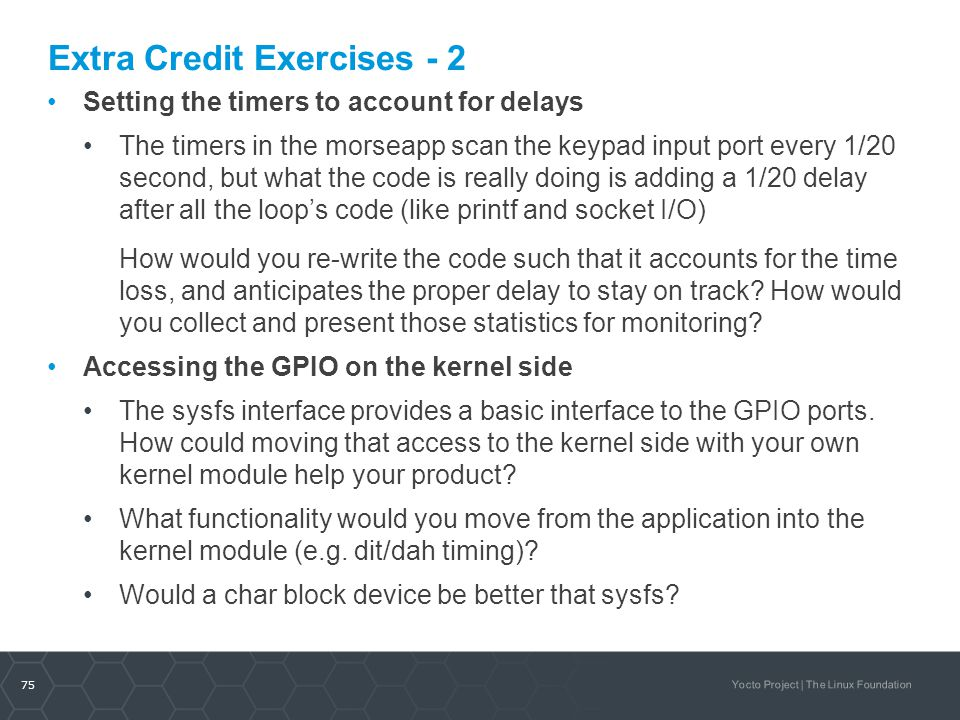 75 Yocto Project | The Linux Foundation Extra Credit Exercises - 2 Setting the timers to account for delays The timers in the morseapp scan the keypad