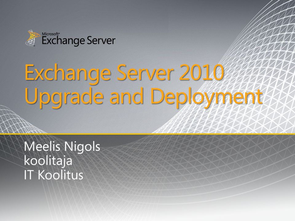 Exchange Server 2010 Upgrade and Deployment Meelis Nigols koolitaja IT Koolitus