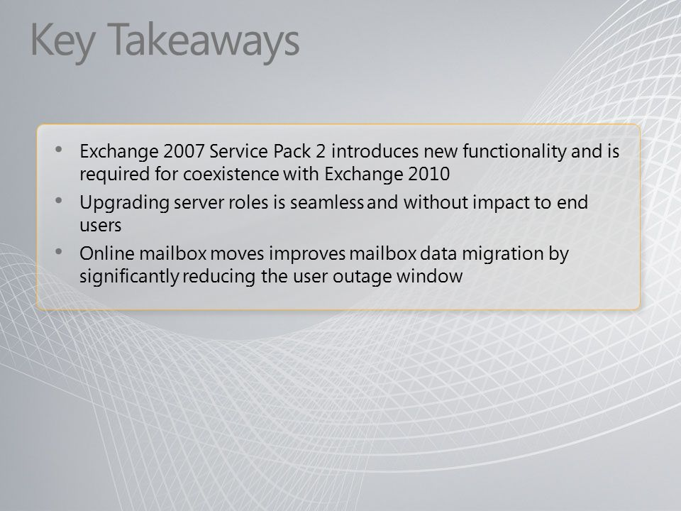 Key Takeaways Exchange 2007 Service Pack 2 introduces new functionality and is required for coexistence with Exchange 2010 Upgrading server roles is seamless and without impact to end users Online mailbox moves improves mailbox data migration by significantly reducing the user outage window