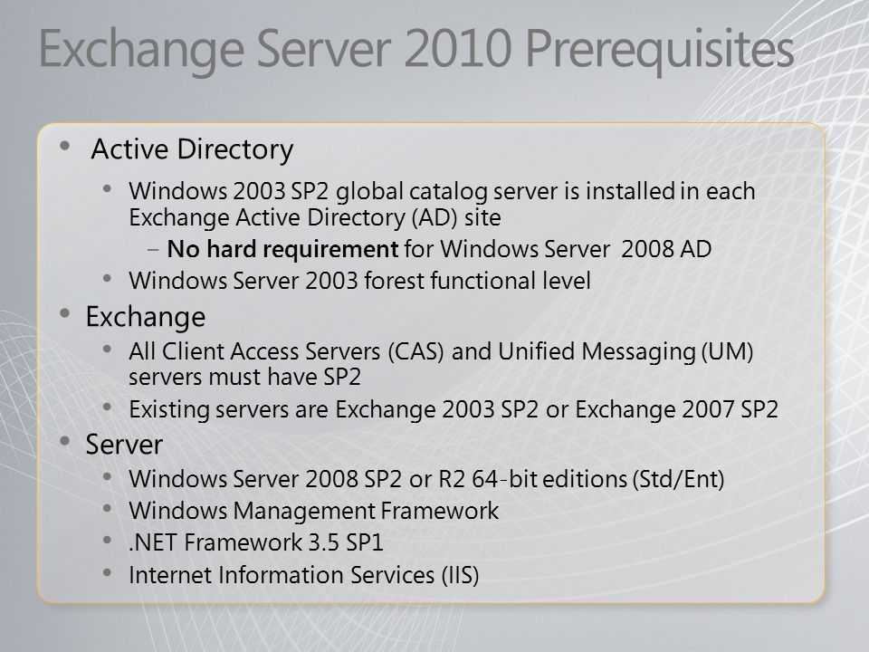 Exchange Server 2010 Prerequisites Active Directory Windows 2003 SP2 global catalog server is installed in each Exchange Active Directory (AD) site − No hard requirement for Windows Server 2008 AD Windows Server 2003 forest functional level Exchange All Client Access Servers (CAS) and Unified Messaging (UM) servers must have SP2 Existing servers are Exchange 2003 SP2 or Exchange 2007 SP2 Server Windows Server 2008 SP2 or R2 64-bit editions (Std/Ent) Windows Management Framework.NET Framework 3.5 SP1 Internet Information Services (IIS)