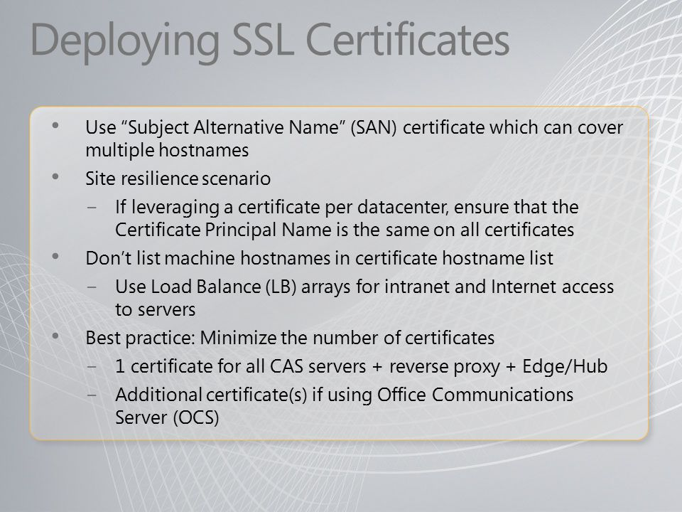 Deploying SSL Certificates Use Subject Alternative Name (SAN) certificate which can cover multiple hostnames Site resilience scenario − If leveraging a certificate per datacenter, ensure that the Certificate Principal Name is the same on all certificates Don't list machine hostnames in certificate hostname list − Use Load Balance (LB) arrays for intranet and Internet access to servers Best practice: Minimize the number of certificates − 1 certificate for all CAS servers + reverse proxy + Edge/Hub − Additional certificate(s) if using Office Communications Server (OCS)