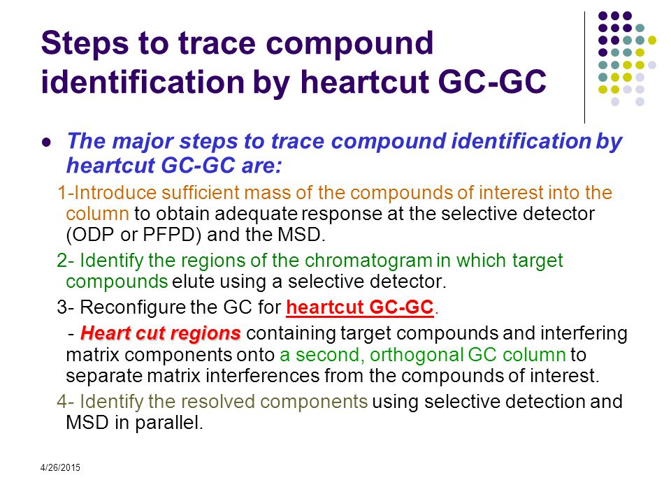 4/26/2015 Steps to trace compound identification by heartcut GC-GC The major steps to trace compound identification by heartcut GC-GC are: 1-Introduce sufficient mass of the compounds of interest into the column to obtain adequate response at the selective detector (ODP or PFPD) and the MSD.