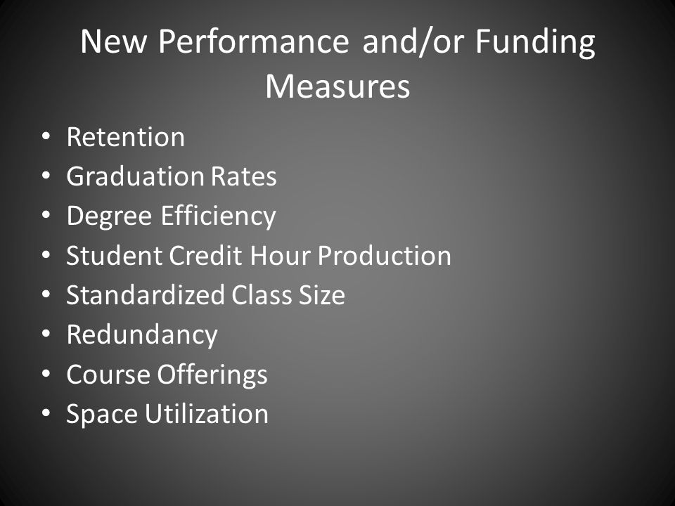 New Performance and/or Funding Measures Retention Graduation Rates Degree Efficiency Student Credit Hour Production Standardized Class Size Redundancy Course Offerings Space Utilization