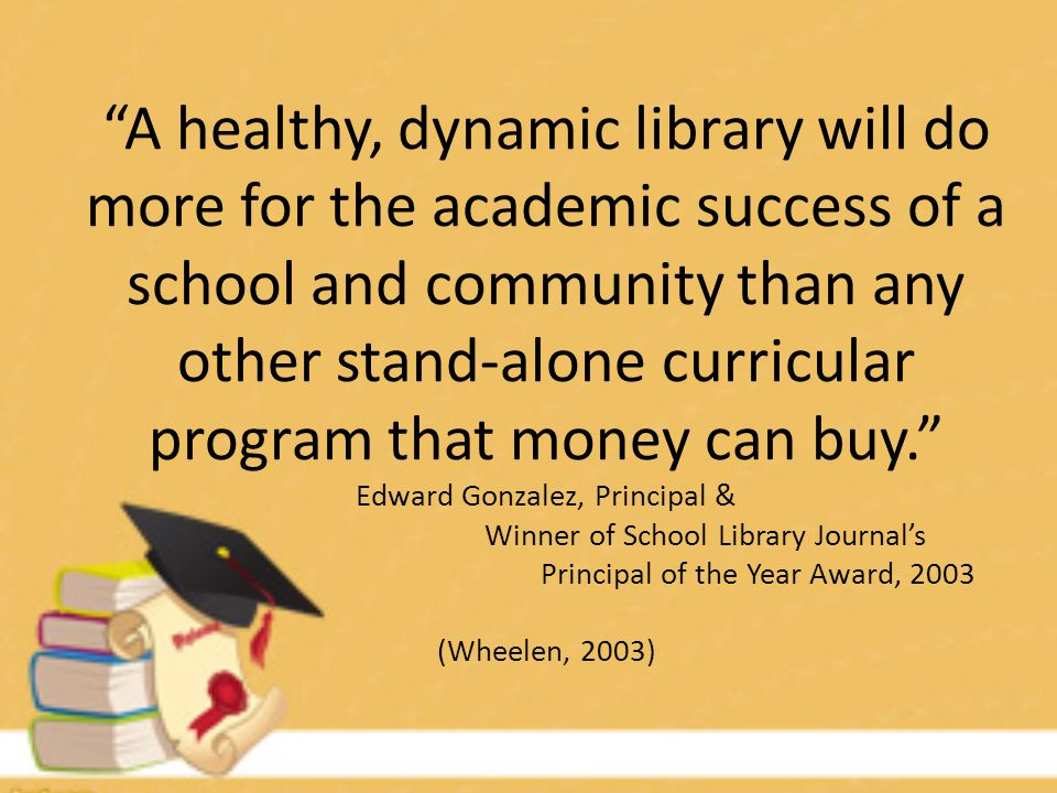 A healthy, dynamic library will do more for the academic success of a school and community than any other stand-alone curricular program that money can buy. Edward Gonzalez, Principal & Winner of School Library Journal's Principal of the Year Award, 2003 (Wheelen, 2003)