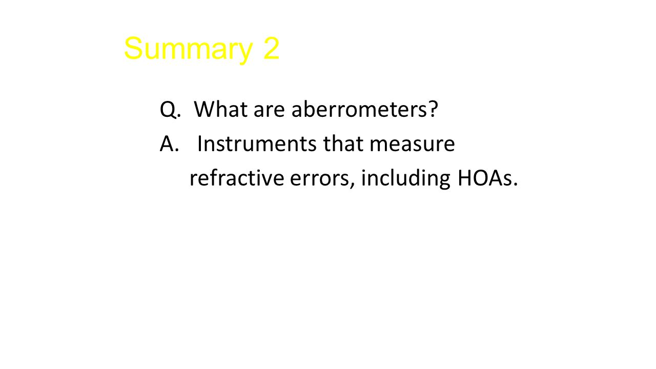 Summary 2 Q. What are aberrometers? A. Instruments that measure refractive errors, including HOAs.