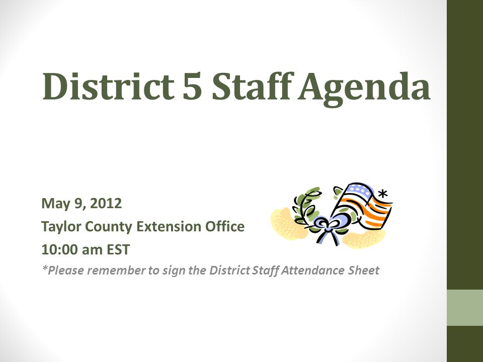 District 5 Staff Agenda May 9, 2012 Taylor County Extension Office 10:00 am EST *Please remember to sign the District Staff Attendance Sheet