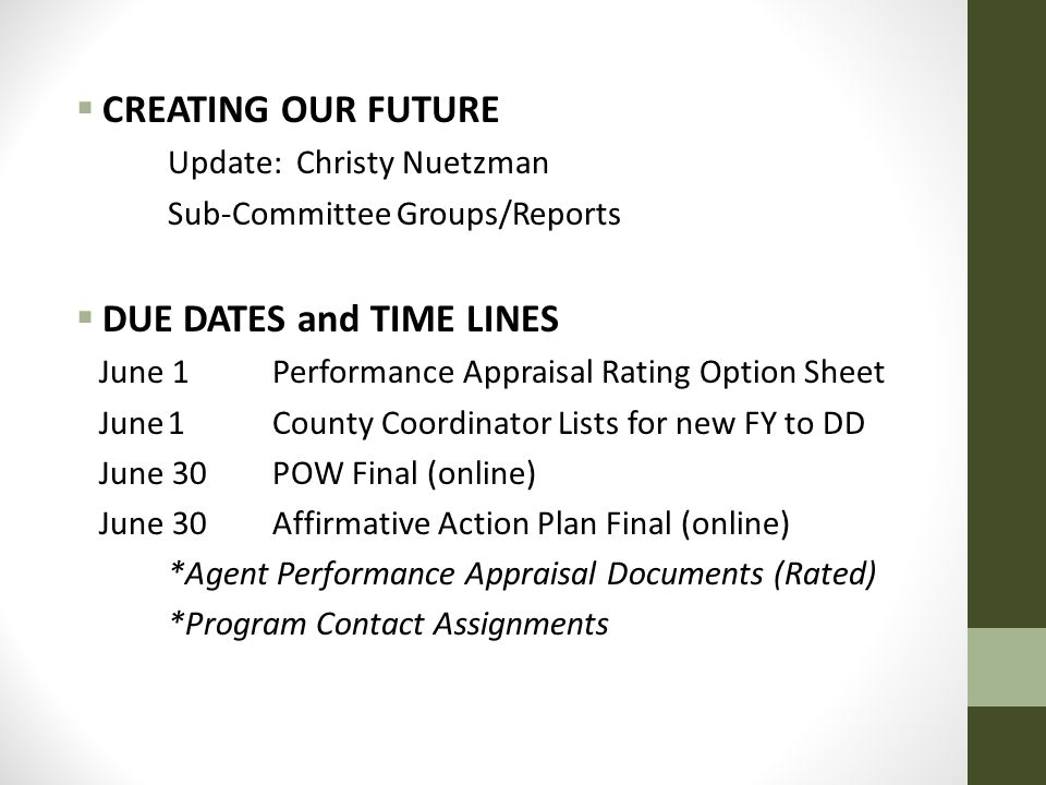  CREATING OUR FUTURE Update: Christy Nuetzman Sub-Committee Groups/Reports  DUE DATES and TIME LINES June 1Performance Appraisal Rating Option Sheet June1County Coordinator Lists for new FY to DD June 30POW Final (online) June 30Affirmative Action Plan Final (online) *Agent Performance Appraisal Documents (Rated) *Program Contact Assignments