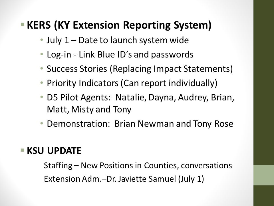  KERS (KY Extension Reporting System) July 1 – Date to launch system wide Log-in - Link Blue ID's and passwords Success Stories (Replacing Impact Statements) Priority Indicators (Can report individually) D5 Pilot Agents: Natalie, Dayna, Audrey, Brian, Matt, Misty and Tony Demonstration: Brian Newman and Tony Rose  KSU UPDATE Staffing – New Positions in Counties, conversations Extension Adm.–Dr.