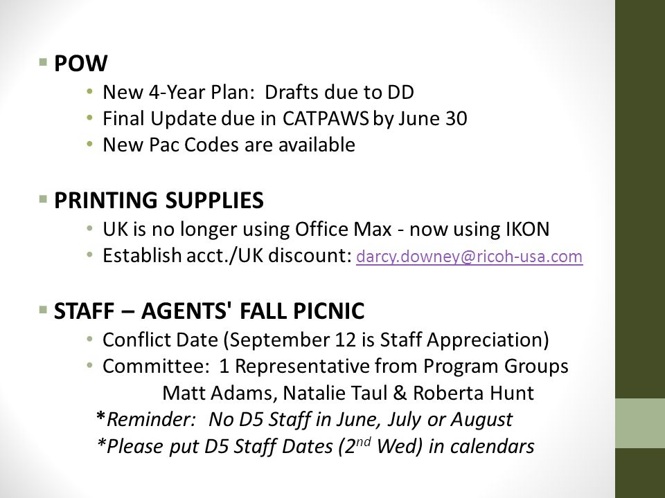  POW New 4-Year Plan: Drafts due to DD Final Update due in CATPAWS by June 30 New Pac Codes are available  PRINTING SUPPLIES UK is no longer using Office Max - now using IKON Establish acct./UK discount: darcy.downey@ricoh-usa.com darcy.downey@ricoh-usa.com  STAFF – AGENTS FALL PICNIC Conflict Date (September 12 is Staff Appreciation) Committee: 1 Representative from Program Groups Matt Adams, Natalie Taul & Roberta Hunt *Reminder: No D5 Staff in June, July or August *Please put D5 Staff Dates (2 nd Wed) in calendars