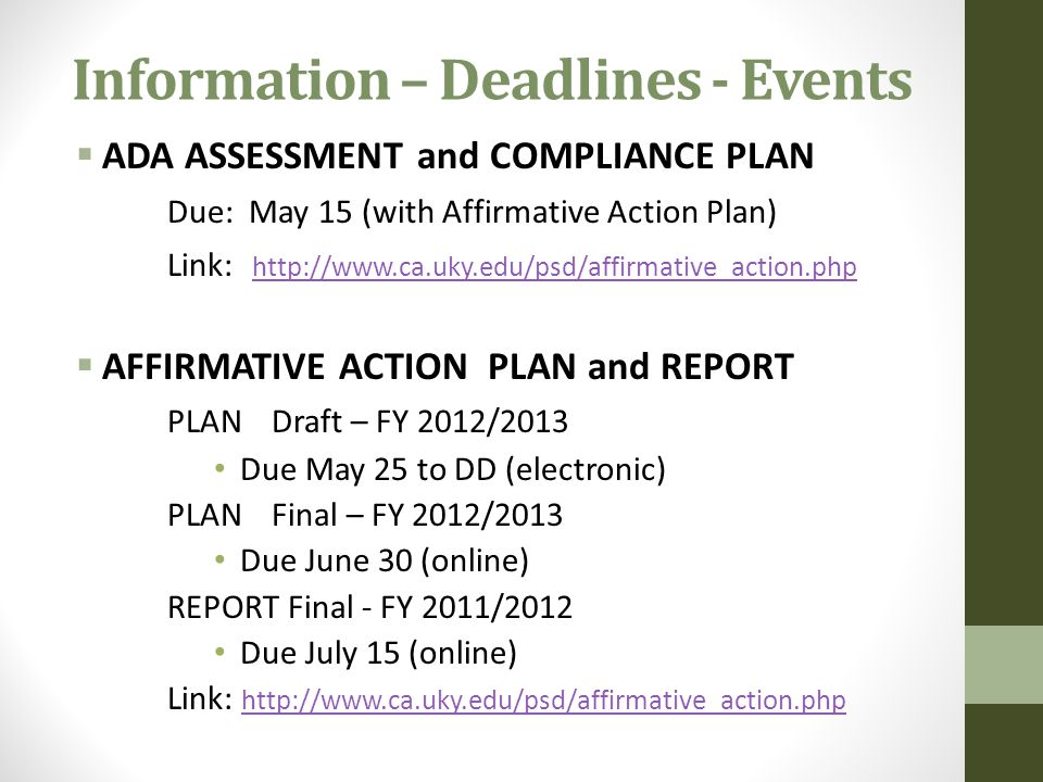 Information – Deadlines - Events  ADA ASSESSMENT and COMPLIANCE PLAN Due: May 15 (with Affirmative Action Plan) Link: http://www.ca.uky.edu/psd/affirmative_action.php http://www.ca.uky.edu/psd/affirmative_action.php  AFFIRMATIVE ACTION PLAN and REPORT PLANDraft – FY 2012/2013 Due May 25 to DD (electronic) PLANFinal – FY 2012/2013 Due June 30 (online) REPORT Final - FY 2011/2012 Due July 15 (online) Link: http://www.ca.uky.edu/psd/affirmative_action.php http://www.ca.uky.edu/psd/affirmative_action.php