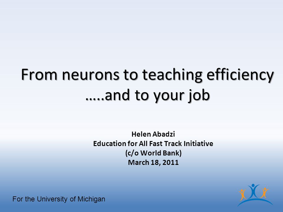 From neurons to teaching efficiency …..and to your job Helen Abadzi Education for All Fast Track Initiative (c/o World Bank) March 18, 2011 For the University of Michigan