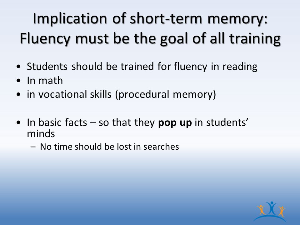 Implication of short-term memory: Fluency must be the goal of all training Students should be trained for fluency in reading In math in vocational skills (procedural memory) In basic facts – so that they pop up in students' minds –No time should be lost in searches