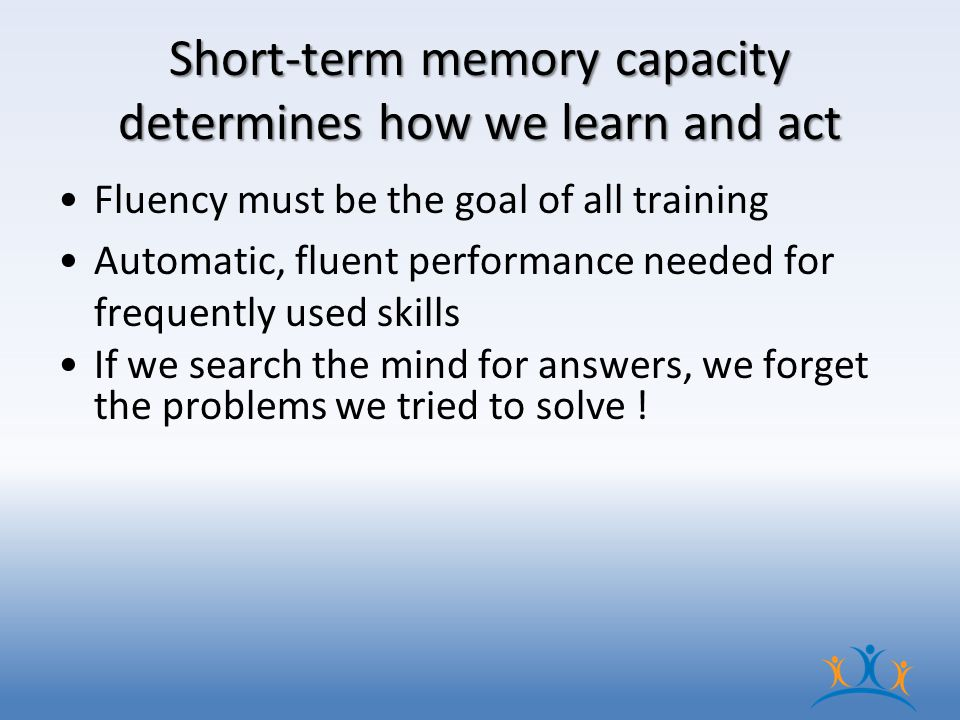 Short-term memory capacity determines how we learn and act Fluency must be the goal of all training Automatic, fluent performance needed for frequently used skills If we search the mind for answers, we forget the problems we tried to solve !