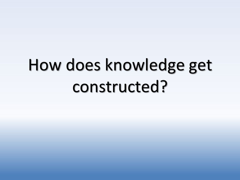 How does knowledge get constructed?