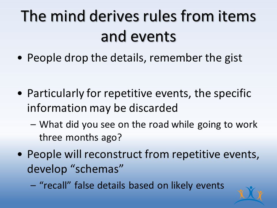 The mind derives rules from items and events People drop the details, remember the gist Particularly for repetitive events, the specific information may be discarded –What did you see on the road while going to work three months ago.