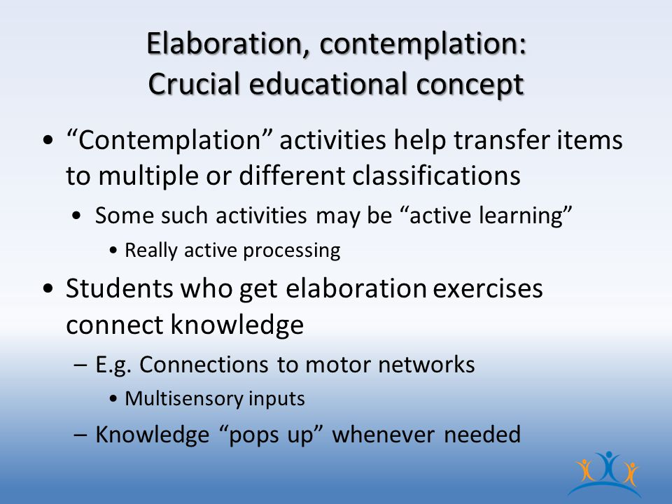 Elaboration, contemplation: Crucial educational concept Contemplation activities help transfer items to multiple or different classifications Some such activities may be active learning Really active processing Students who get elaboration exercises connect knowledge –E.g.