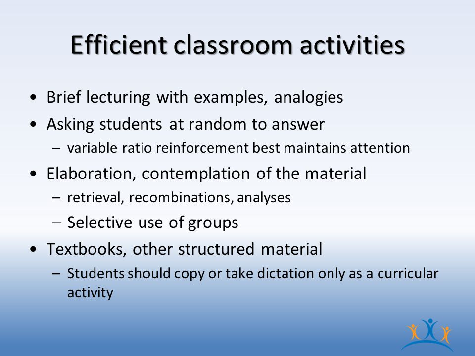 Efficient classroom activities Brief lecturing with examples, analogies Asking students at random to answer –variable ratio reinforcement best maintains attention Elaboration, contemplation of the material –retrieval, recombinations, analyses –Selective use of groups Textbooks, other structured material –Students should copy or take dictation only as a curricular activity