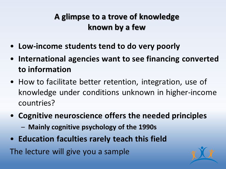 A glimpse to a trove of knowledge known by a few Low-income students tend to do very poorly International agencies want to see financing converted to information How to facilitate better retention, integration, use of knowledge under conditions unknown in higher-income countries.