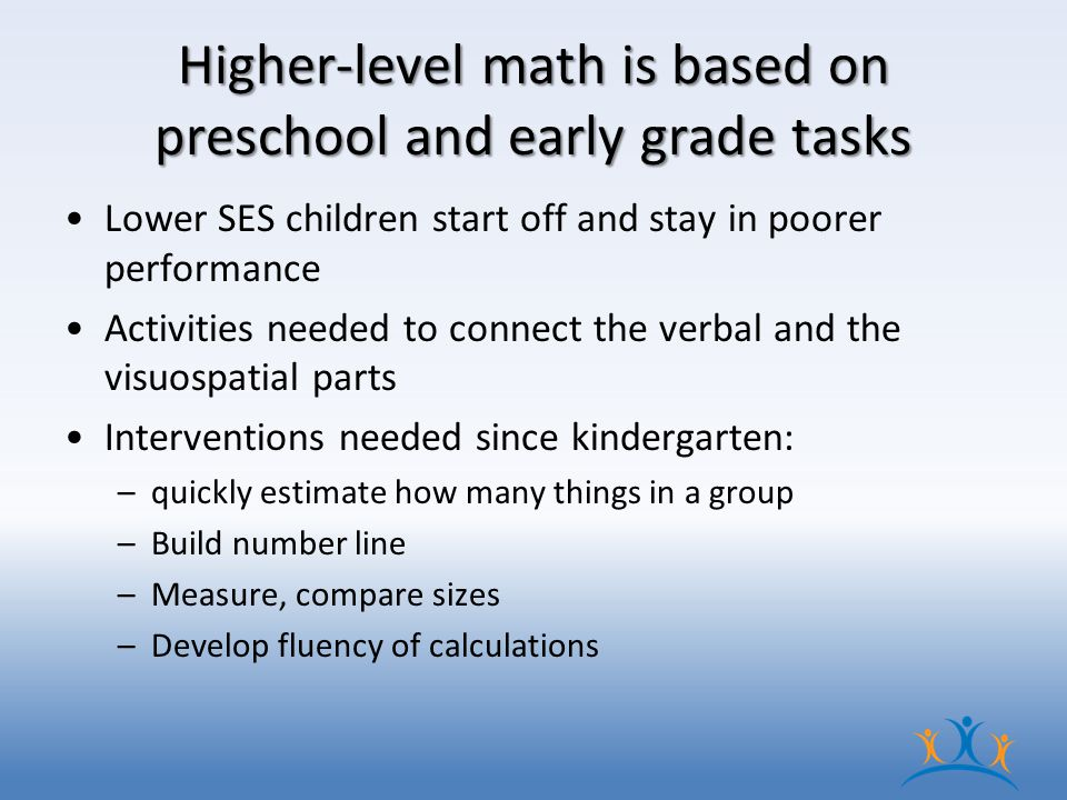 Higher-level math is based on preschool and early grade tasks Lower SES children start off and stay in poorer performance Activities needed to connect the verbal and the visuospatial parts Interventions needed since kindergarten: –quickly estimate how many things in a group –Build number line –Measure, compare sizes –Develop fluency of calculations