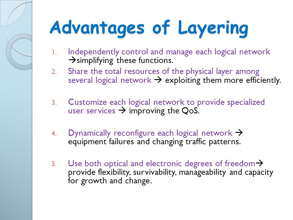 Advantages of Layering 1. Independently control and manage each logical network  simplifying these functions. 2. Share the total resources of the phy