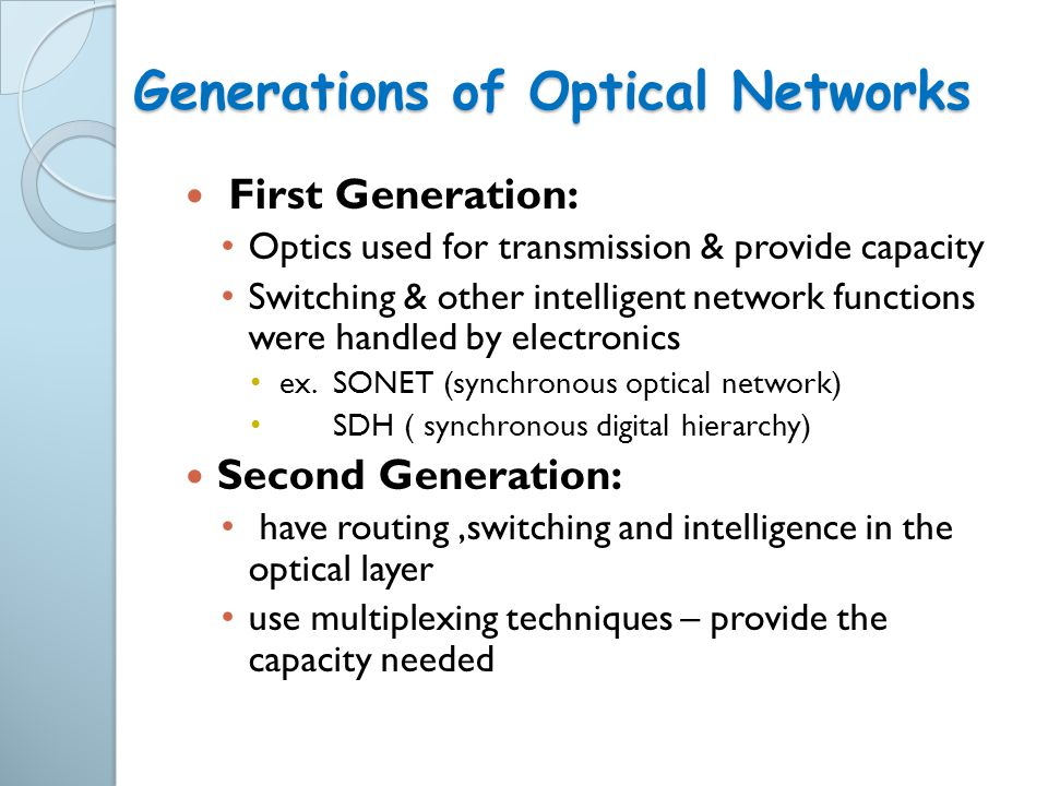 Generations of Optical Networks First Generation: Optics used for transmission & provide capacity Switching & other intelligent network functions were