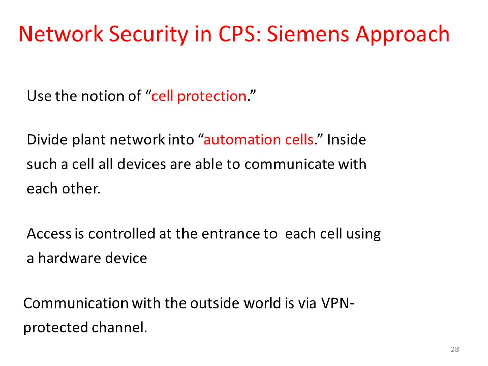 Network Security in CPS: Siemens Approach 28 Use the notion of cell protection. Divide plant network into automation cells. Inside such a cell all devices are able to communicate with each other.