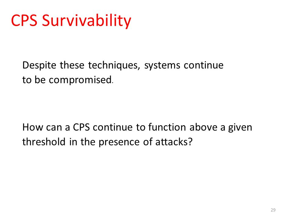 CPS Survivability 29 How can a CPS continue to function above a given threshold in the presence of attacks.