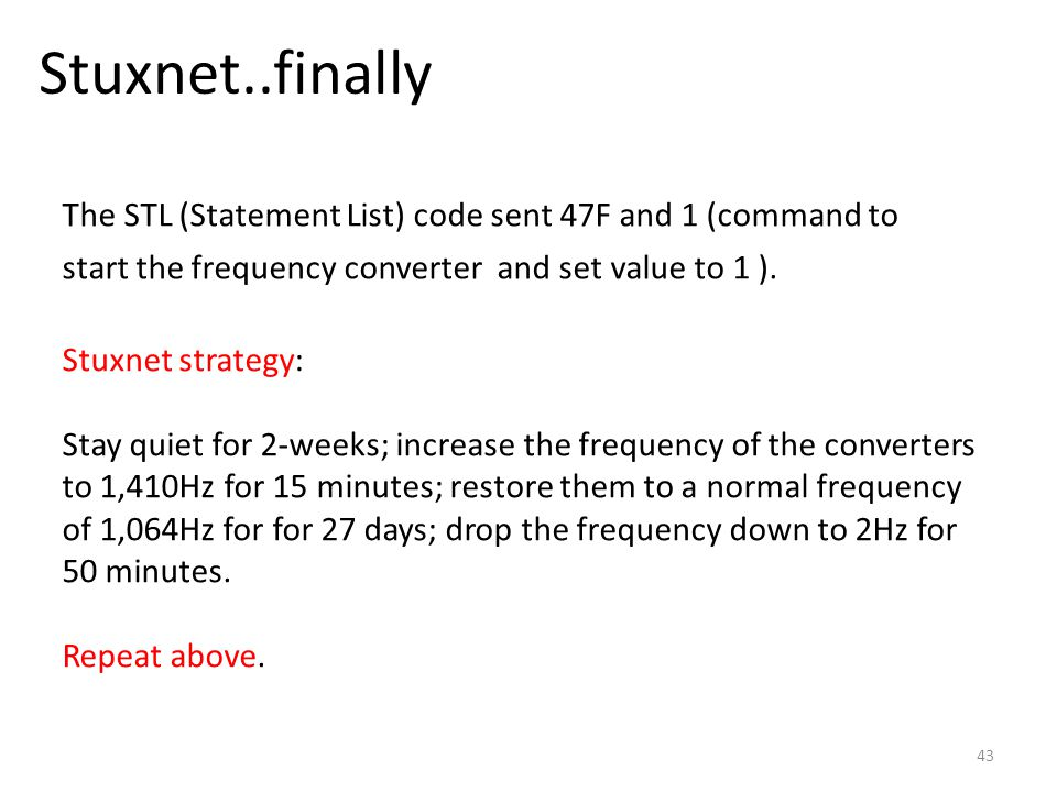 Stuxnet..finally 43 The STL (Statement List) code sent 47F and 1 (command to start the frequency converter and set value to 1 ).