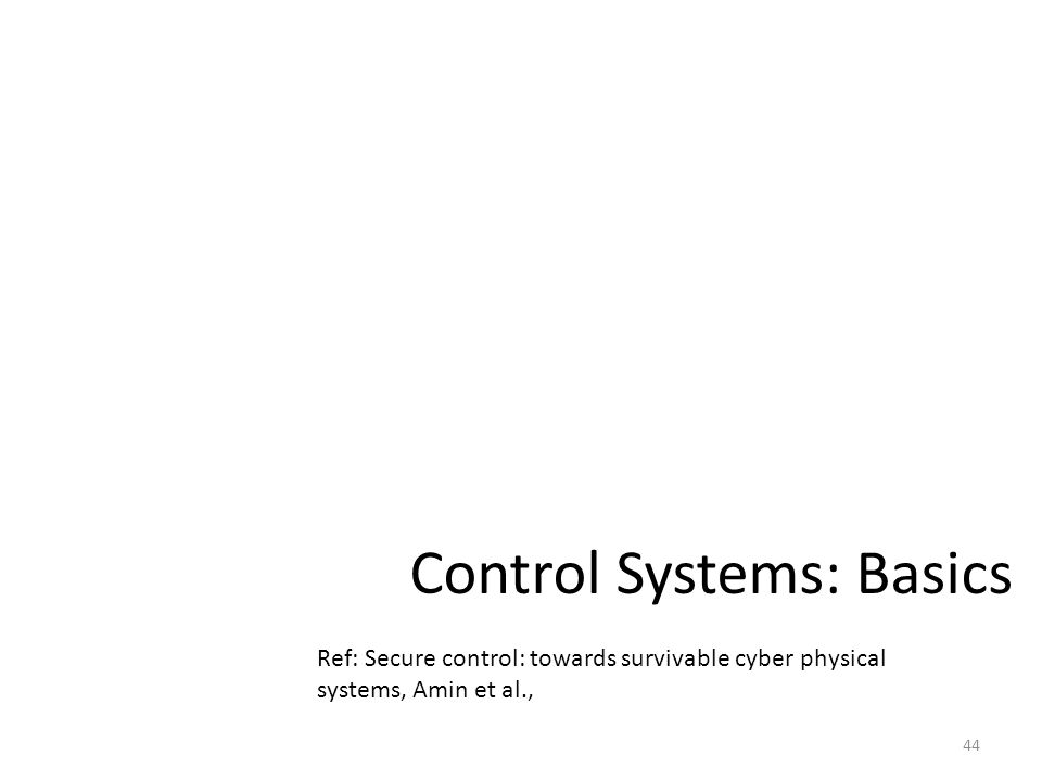 Control Systems: Basics 44 Ref: Secure control: towards survivable cyber physical systems, Amin et al.,