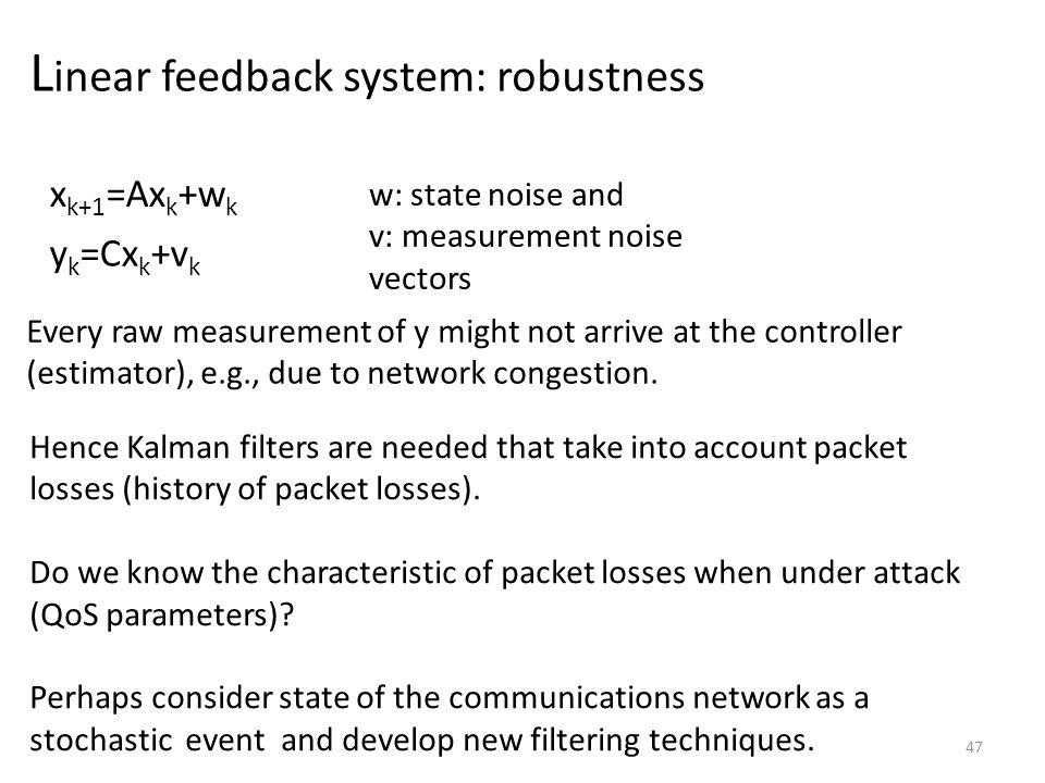 L inear feedback system: robustness 47 x k+1 =Ax k +w k y k =Cx k +v k w: state noise and v: measurement noise vectors Every raw measurement of y might not arrive at the controller (estimator), e.g., due to network congestion.