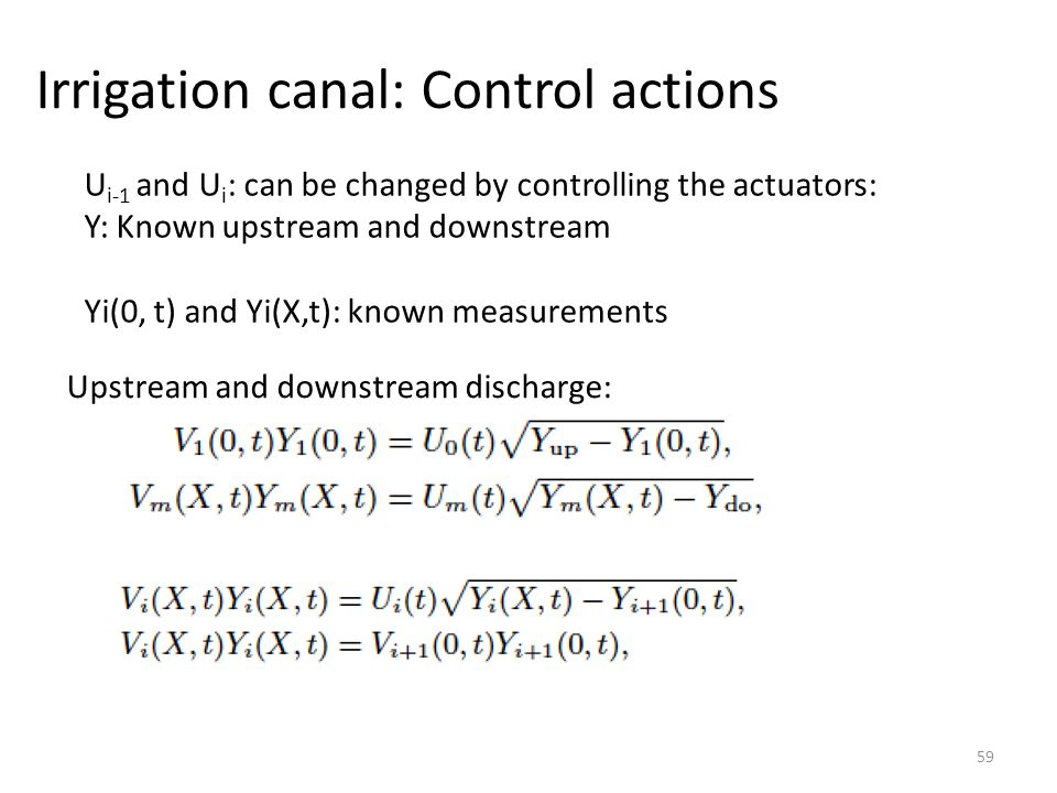 Irrigation canal: Control actions 59 U i-1 and U i : can be changed by controlling the actuators: Y: Known upstream and downstream Yi(0, t) and Yi(X,t): known measurements Upstream and downstream discharge: