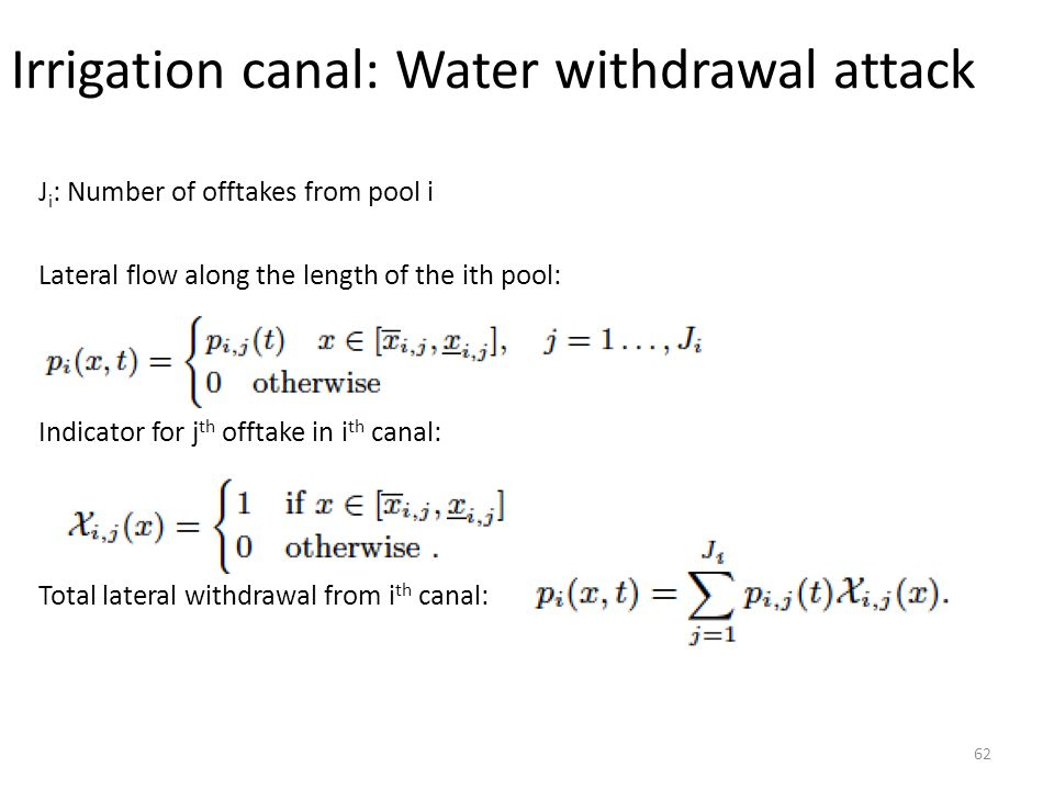 Irrigation canal: Water withdrawal attack 62 J i : Number of offtakes from pool i Lateral flow along the length of the ith pool: Indicator for j th offtake in i th canal: Total lateral withdrawal from i th canal: