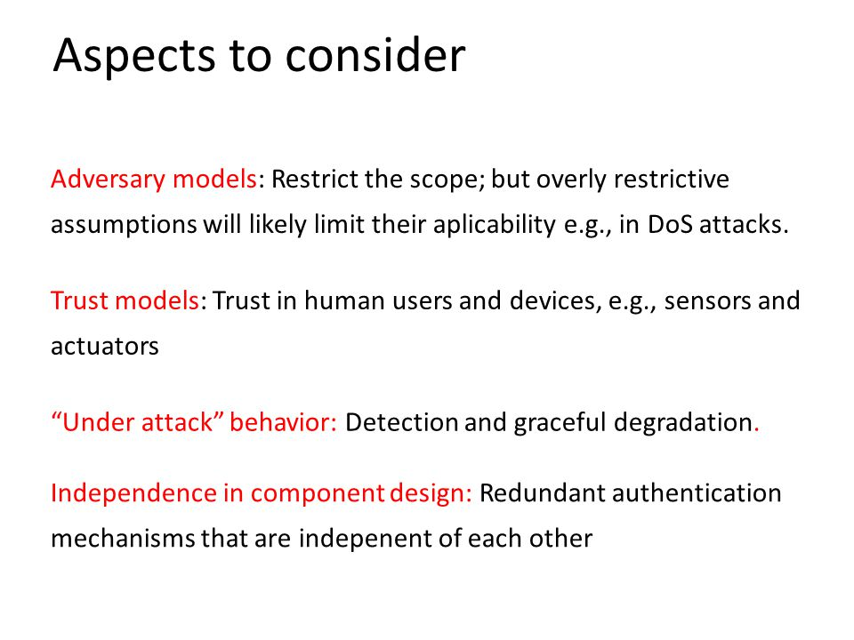 Aspects to consider Adversary models: Restrict the scope; but overly restrictive assumptions will likely limit their aplicability e.g., in DoS attacks.
