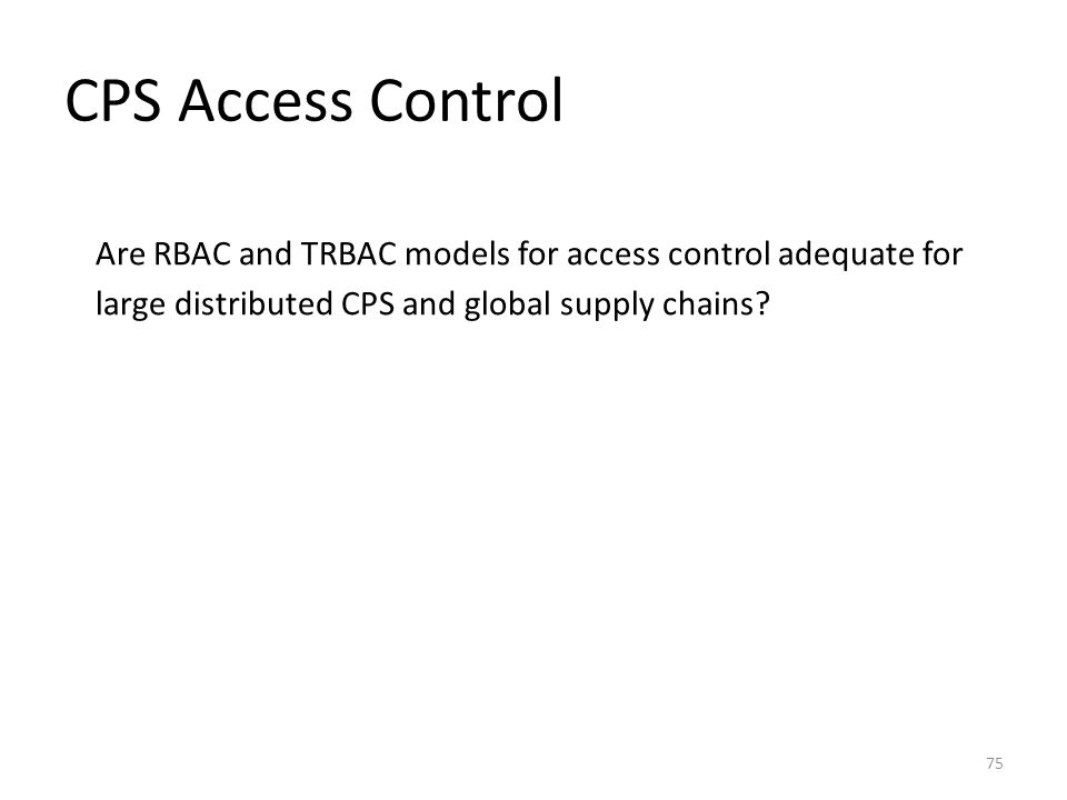 CPS Access Control Are RBAC and TRBAC models for access control adequate for large distributed CPS and global supply chains.
