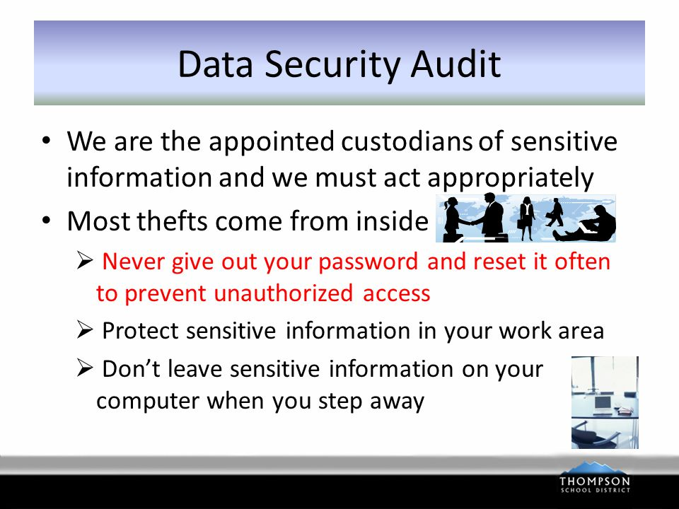 Data Security Audit We are the appointed custodians of sensitive information and we must act appropriately Most thefts come from inside  Never give out your password and reset it often to prevent unauthorized access  Protect sensitive information in your work area  Don't leave sensitive information on your computer when you step away