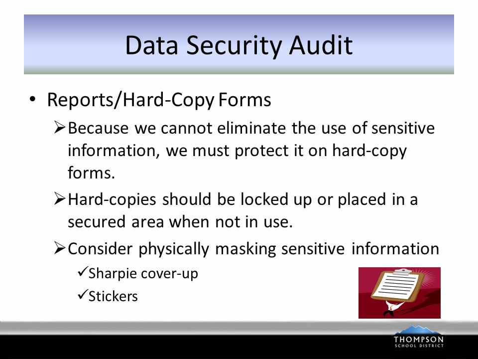 Data Security Audit Reports/Hard-Copy Forms  Destroy hard-copies as soon as no longer needed or retention dead-line passes  Hard-copies that need shredding should be locked up or placed in a secured area until collected.
