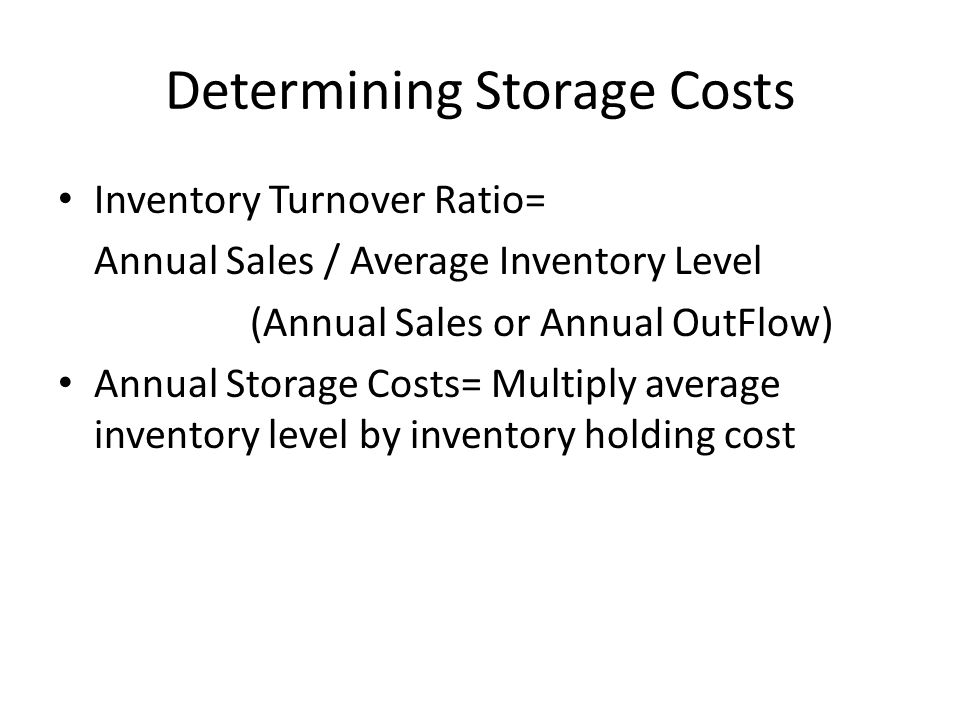 Determining Storage Costs Inventory Turnover Ratio= Annual Sales / Average Inventory Level (Annual Sales or Annual OutFlow) Annual Storage Costs= Mult