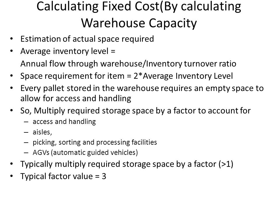 Calculating Fixed Cost(By calculating Warehouse Capacity Estimation of actual space required Average inventory level = Annual flow through warehouse/I