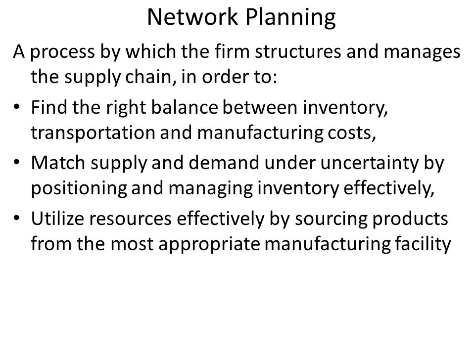 Three Hierarchical Steps Network design – Number, locations and size of manufacturing plants and warehouses – Assignment of retail outlets to warehouses – Major sourcing decisions – Typical planning horizon is a few years.