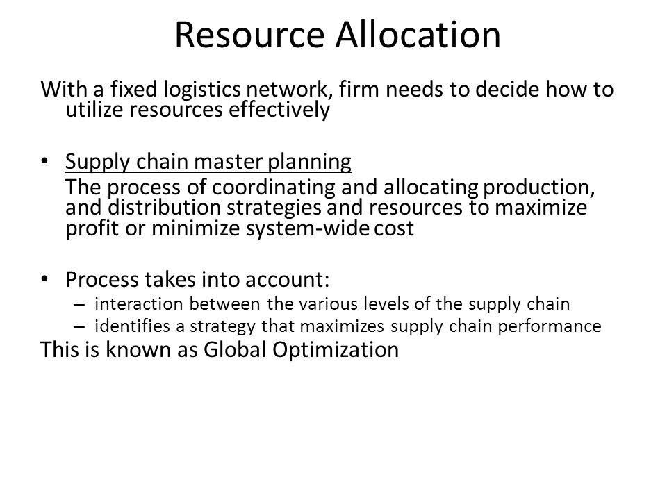 Resource Allocation With a fixed logistics network, firm needs to decide how to utilize resources effectively Supply chain master planning The process