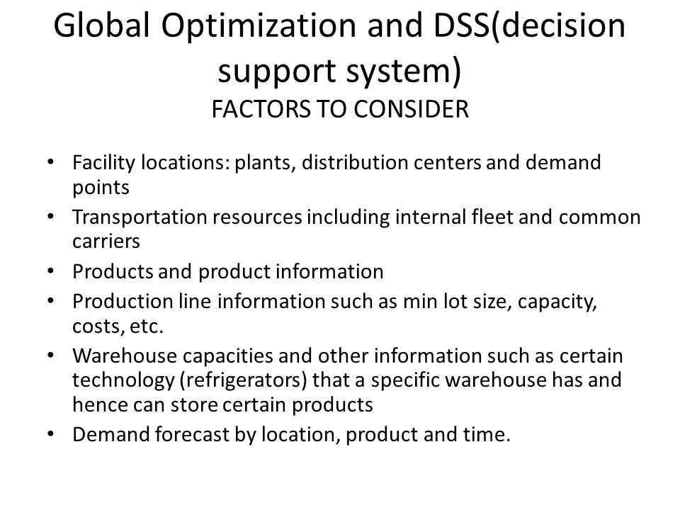 Global Optimization and DSS(decision support system) FACTORS TO CONSIDER Facility locations: plants, distribution centers and demand points Transporta