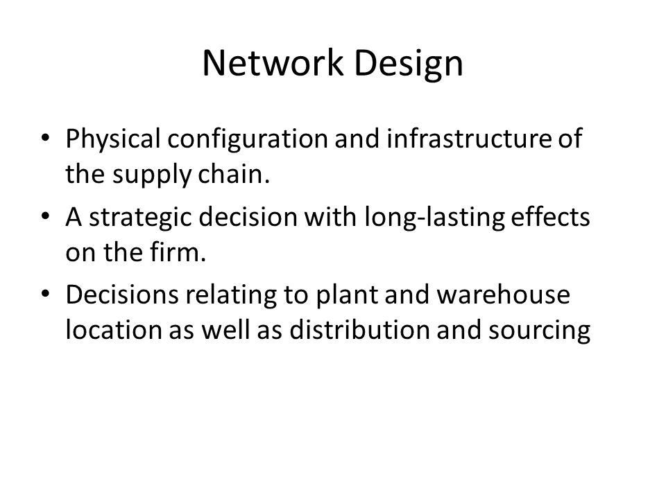 Network Design Physical configuration and infrastructure of the supply chain. A strategic decision with long-lasting effects on the firm. Decisions re