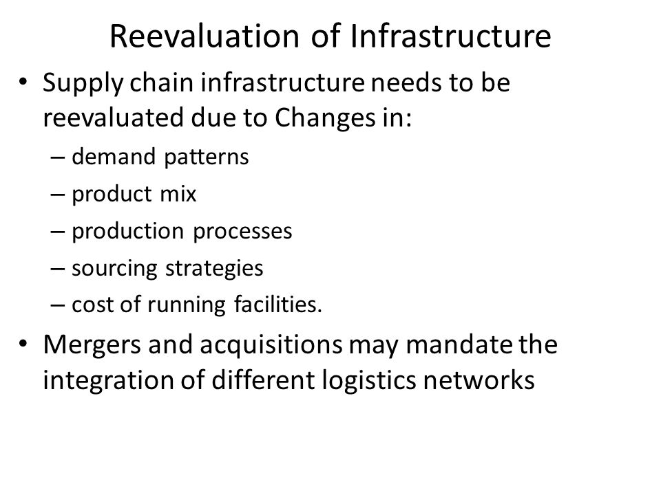 Reevaluation of Infrastructure Supply chain infrastructure needs to be reevaluated due to Changes in: – demand patterns – product mix – production pro