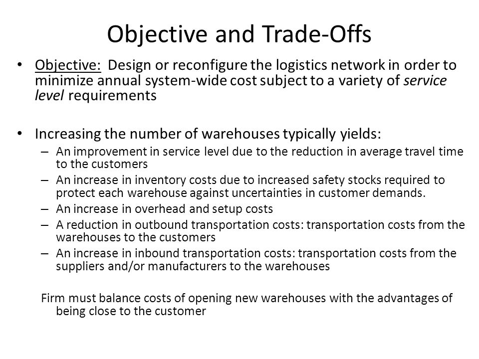 Objective and Trade-Offs Objective: Design or reconfigure the logistics network in order to minimize annual system-wide cost subject to a variety of s