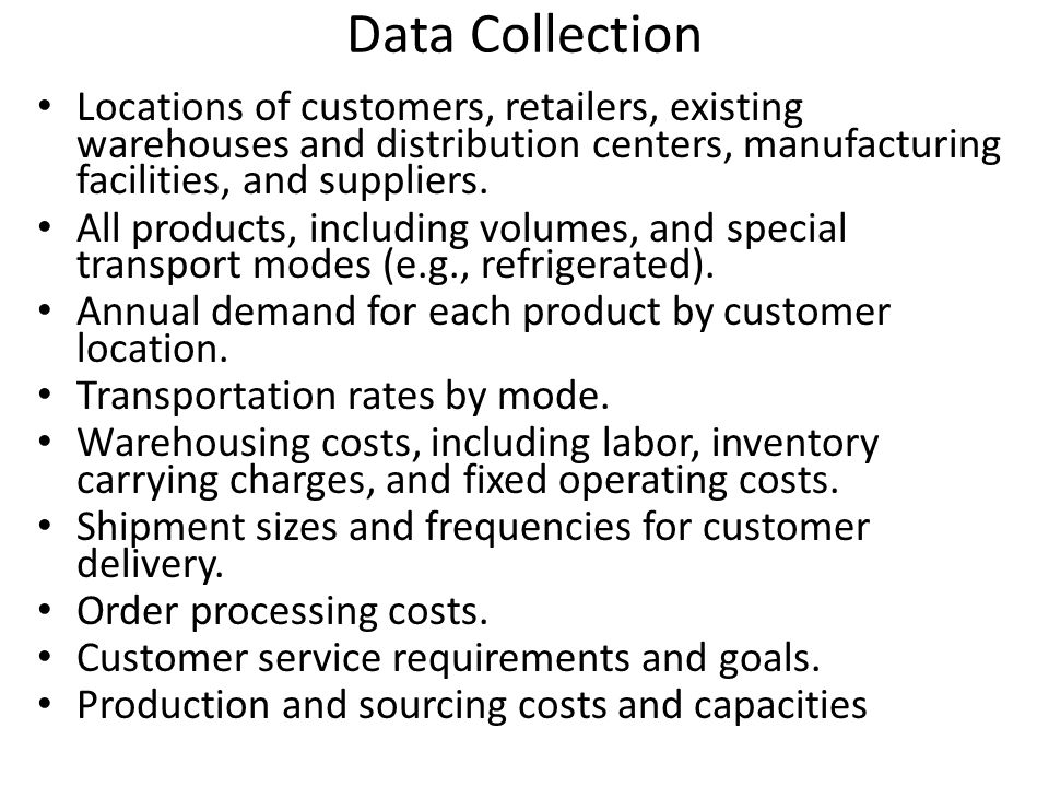 Data Collection Locations of customers, retailers, existing warehouses and distribution centers, manufacturing facilities, and suppliers. All products