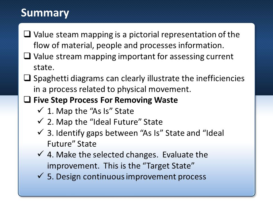Summary  Value steam mapping is a pictorial representation of the flow of material, people and processes information.
