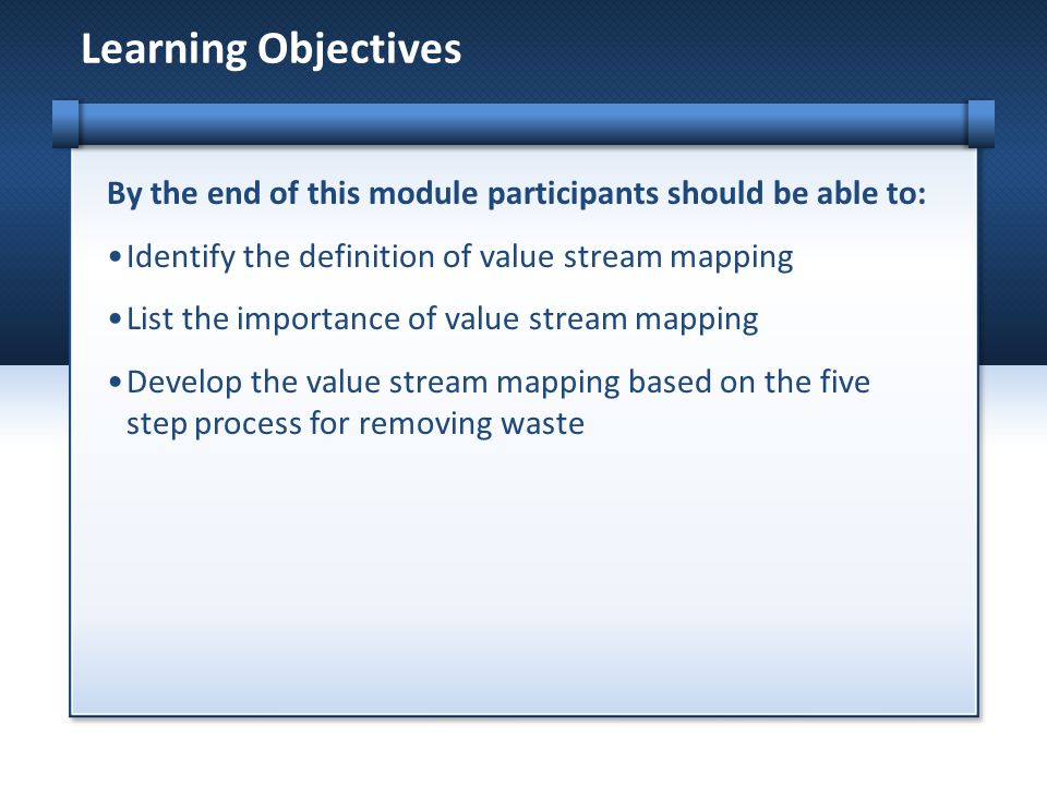 By the end of this module participants should be able to: Identify the definition of value stream mapping List the importance of value stream mapping Develop the value stream mapping based on the five step process for removing waste Learning Objectives