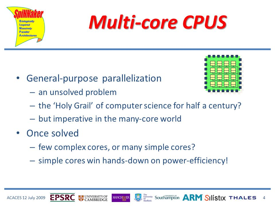 ACACES 12 July 2009 4 Multi-core CPUS General-purpose parallelization – an unsolved problem – the 'Holy Grail' of computer science for half a century.