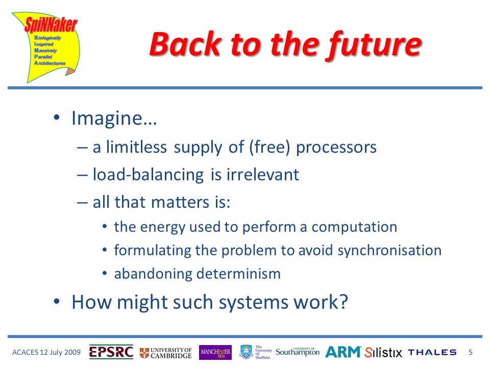 ACACES 12 July 2009 5 Back to the future Imagine… – a limitless supply of (free) processors – load-balancing is irrelevant – all that matters is: the energy used to perform a computation formulating the problem to avoid synchronisation abandoning determinism How might such systems work?
