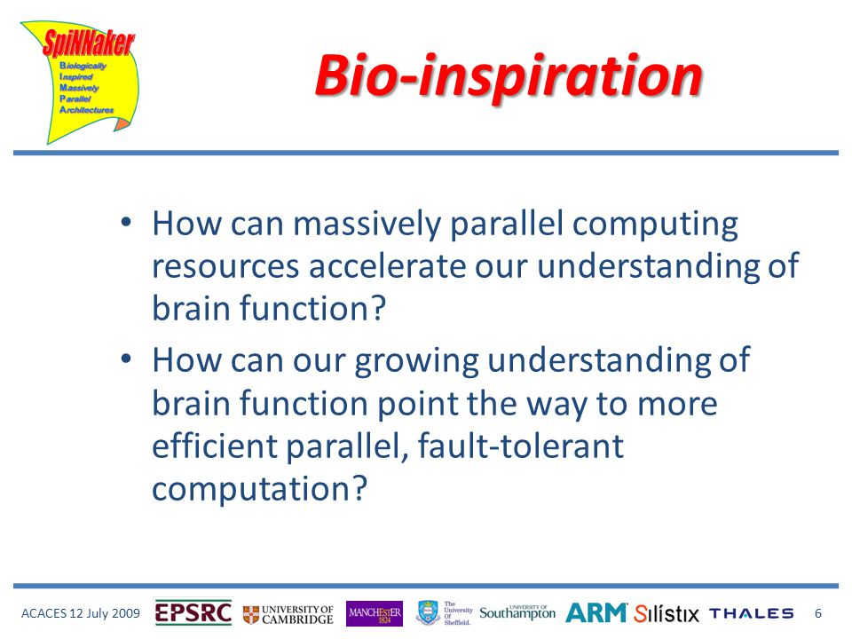 ACACES 12 July 2009 6 Bio-inspiration How can massively parallel computing resources accelerate our understanding of brain function.